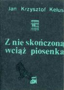 Kelus Z nie skończoną wciąż piosenką Z nie skonczona wciaz piosenka 1980-1982 nieskończoną nieskonczona Wydawnictwo CDN 1982 k002824 Muzeum Wolnego Słowa www.m-ws.pl/muzeum/