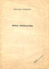 [Konwicki Tadeusz: Mała apokalipsa. [1981]. A4, okł.kart., 39,[1] s., druk dwuszp., off. z oryg. Przedruk fotooffsetowy o wyraźnie gorszej jakości druku. Zawiera również wywiad z Tadeuszem Konwickim przeprowadzony dla Radia Solidarność w maju 1981 r. przez Marynę Miklaszewską. Na okładce imię i nazwisko autora pismem bezszeryfowym, tytuł ma długość 84 mm. Brak noty o przedruku na s. [2]. Wysokość prawej kolumny druku na s. 3 bez paginacji: 250 mm. S. tytułowa identyczna jak okładka. Broszura spięta zszywkami w grzbiecie]