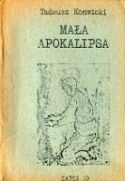 Konwicki Tadeusz: Mała apokalipsa. [Warszawa]: [ok. 1983]. A5. Kopia wyd.: Zapis nr 10. Londyn: Index on Censorship 1979. Na s. tytułowej: ZAPIS 10; Kwiecień 1979 [odnosi się do pierwodruku]. Przedrukowano kompletną s. redakcyjną. Na s. [149-150] nota informacyjna dotycząca Zapisu. Nota o aut. na IV s. okł.